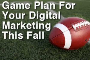 Game Plan For Your Digital Marketing This Fall